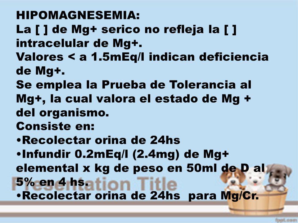 HIPOMAGNESEMIA: La [ ] de Mg+ serico no refleja la [ ] intracelular de Mg+. Valores < a 1.5mEq/l indican deficiencia de Mg+.